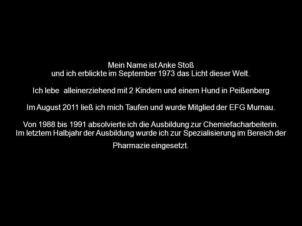 Mein Name ist Anke Stoß und ich erblickte im September 1973 das Licht dieser Welt. Ich lebe alleinerziehend mit 2 Kindern und einem Hund in Peißenberg