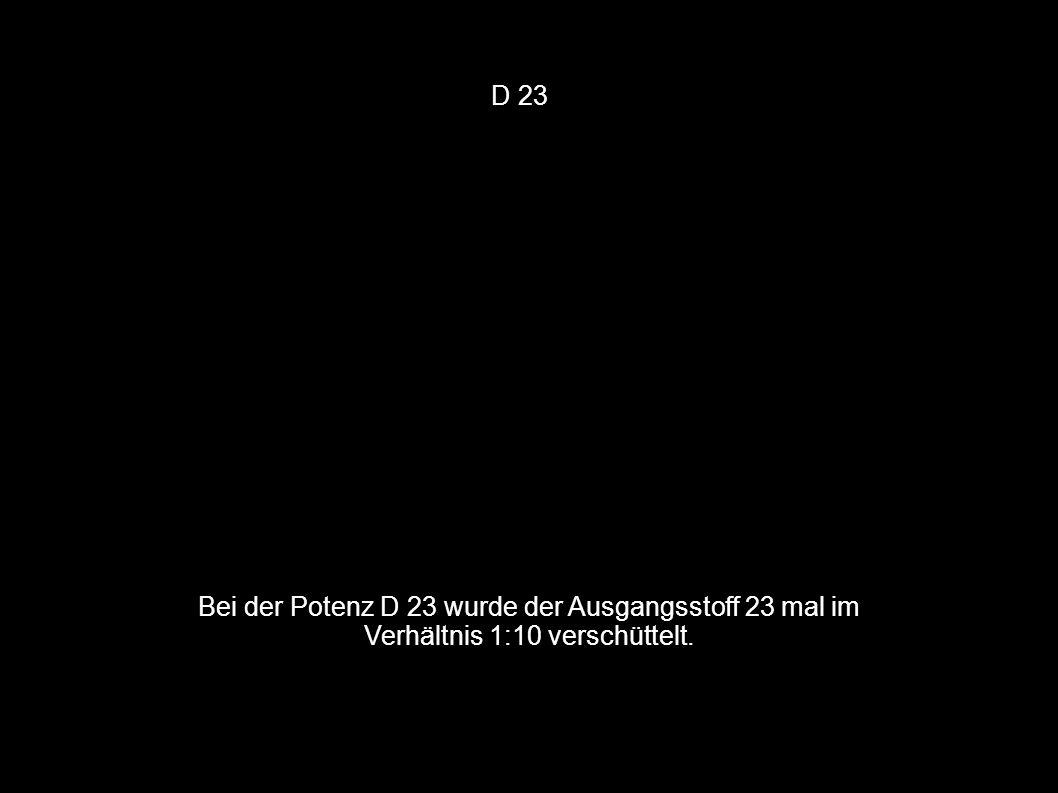 D 23 Bei der Potenz D 23 wurde der Ausgangsstoff 23 mal im Verhältnis 1:10 verschüttelt.