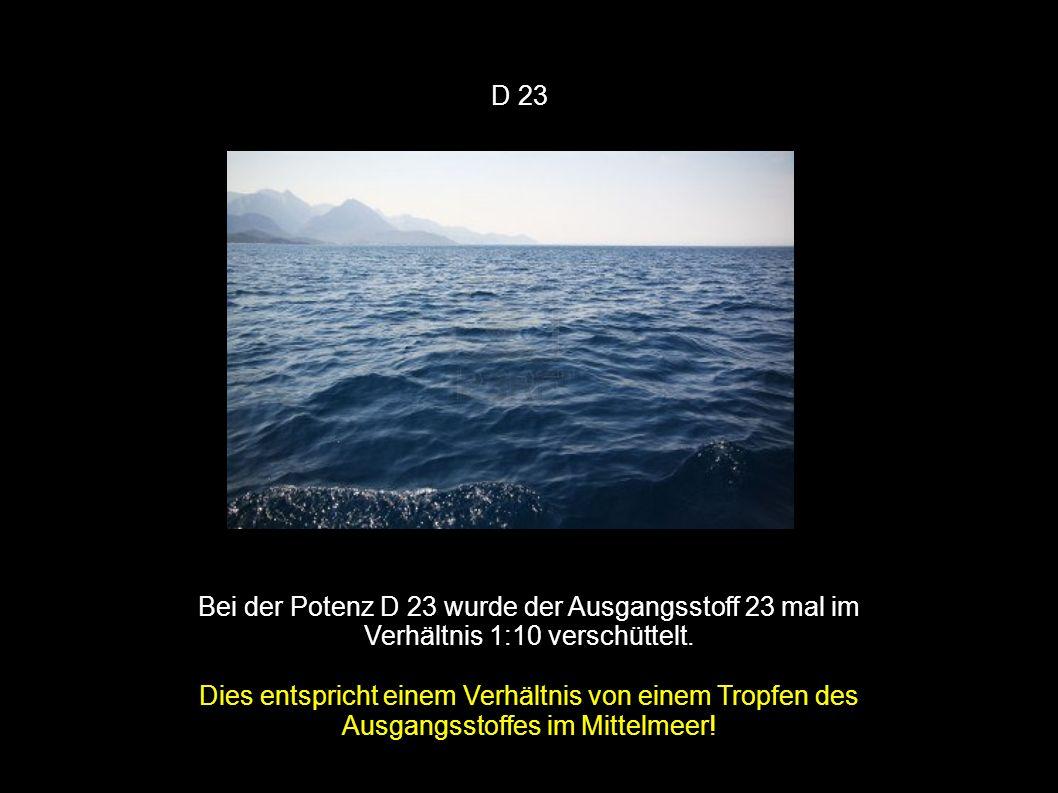 D 23 Bei der Potenz D 23 wurde der Ausgangsstoff 23 mal im Verhältnis 1:10 verschüttelt. Dies entspricht einem Verhältnis von einem Tropfen des Ausgan