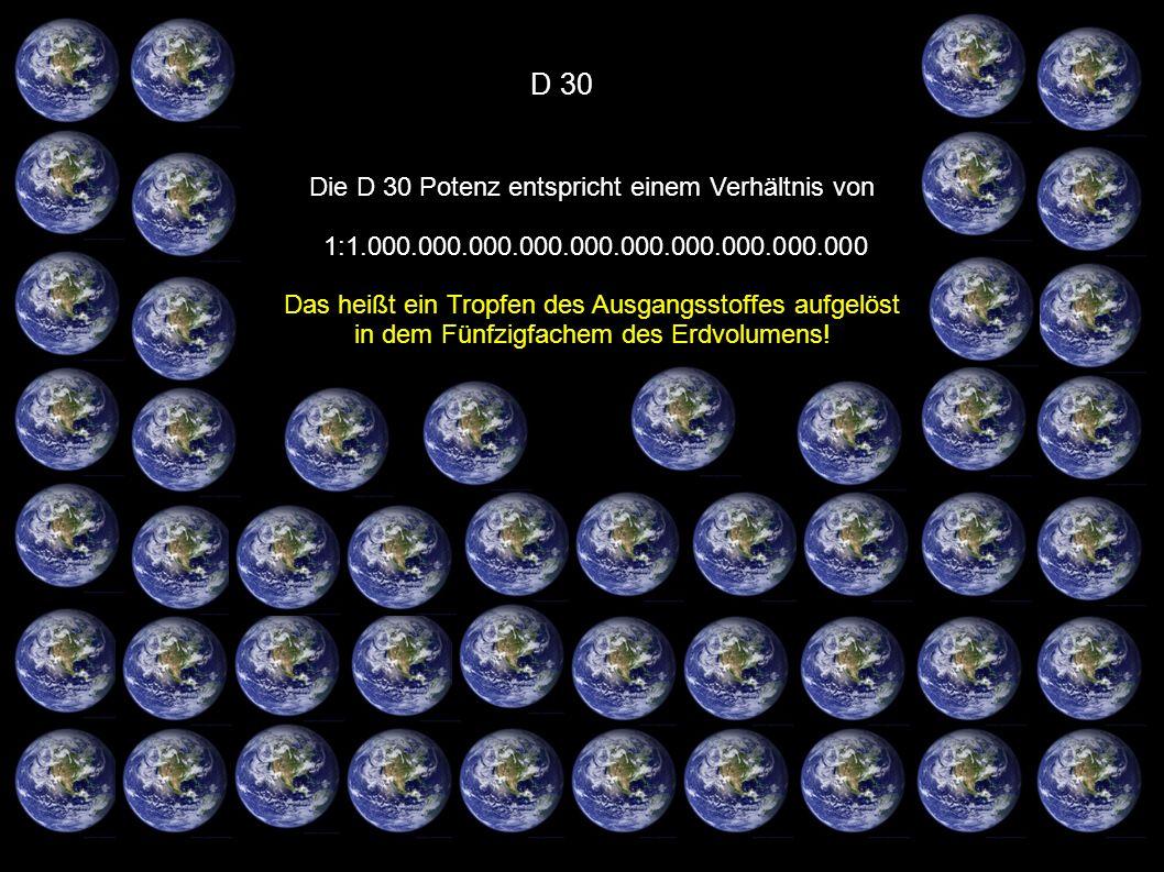 D 30 Die D 30 Potenz entspricht einem Verhältnis von 1:1.000.000.000.000.000.000.000.000.000.000 Das heißt ein Tropfen des Ausgangsstoffes aufgelöst i