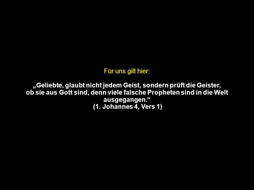 Für uns gilt hier: Geliebte, glaubt nicht jedem Geist, sondern prüft die Geister, ob sie aus Gott sind, denn viele falsche Propheten sind in die Welt