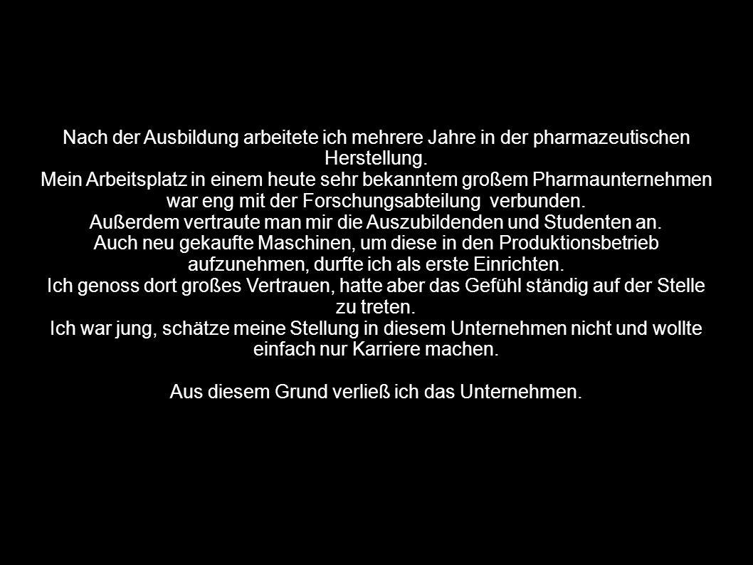 Nach der Ausbildung arbeitete ich mehrere Jahre in der pharmazeutischen Herstellung. Mein Arbeitsplatz in einem heute sehr bekanntem großem Pharmaunte