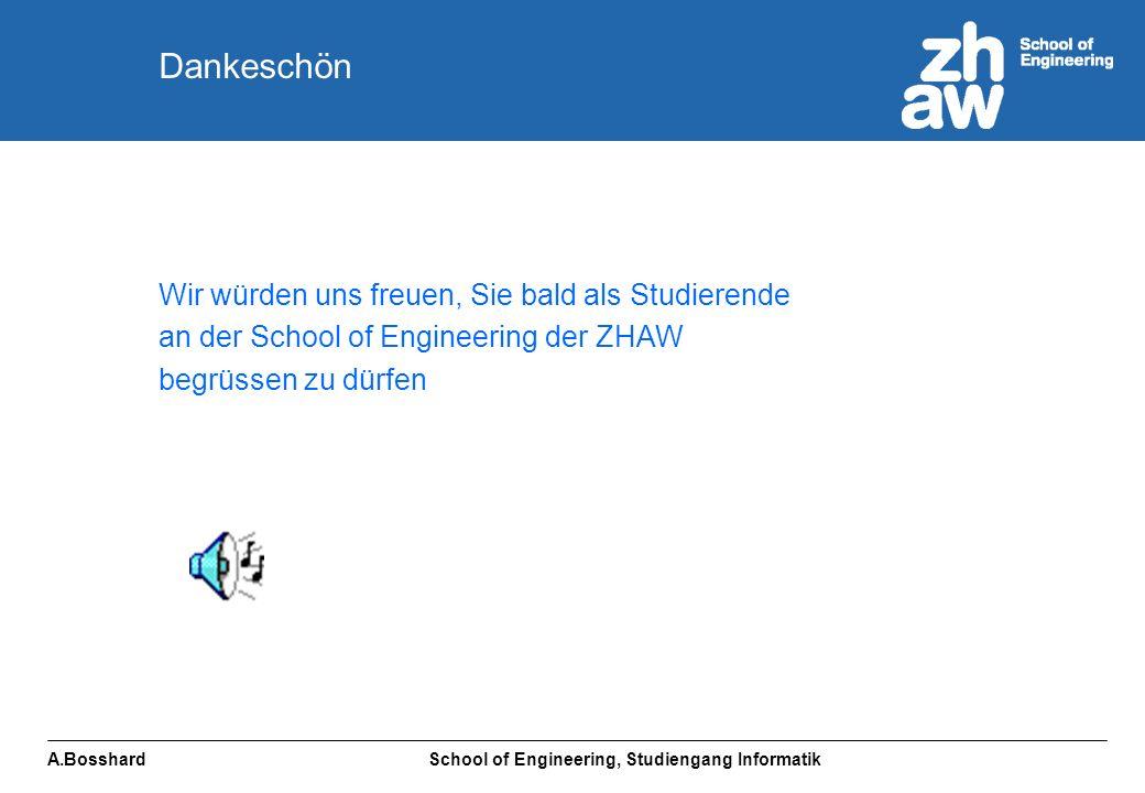 A.Bosshard School of Engineering, Studiengang Informatik Wir würden uns freuen, Sie bald als Studierende an der School of Engineering der ZHAW begrüssen zu dürfen Dankeschön