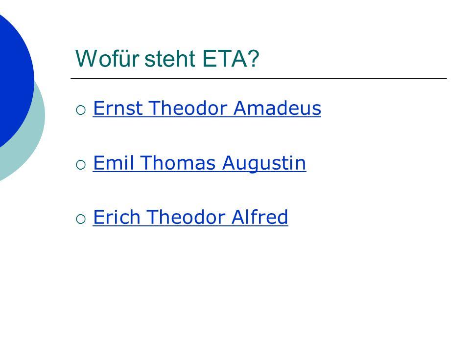 Wofür steht ETA? Ernst Theodor Amadeus Emil Thomas Augustin Erich Theodor Alfred
