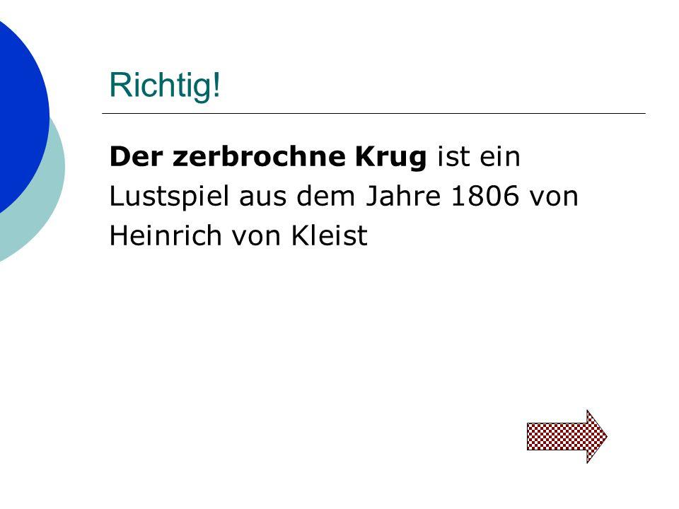 Richtig! Der zerbrochne Krug ist ein Lustspiel aus dem Jahre 1806 von Heinrich von Kleist