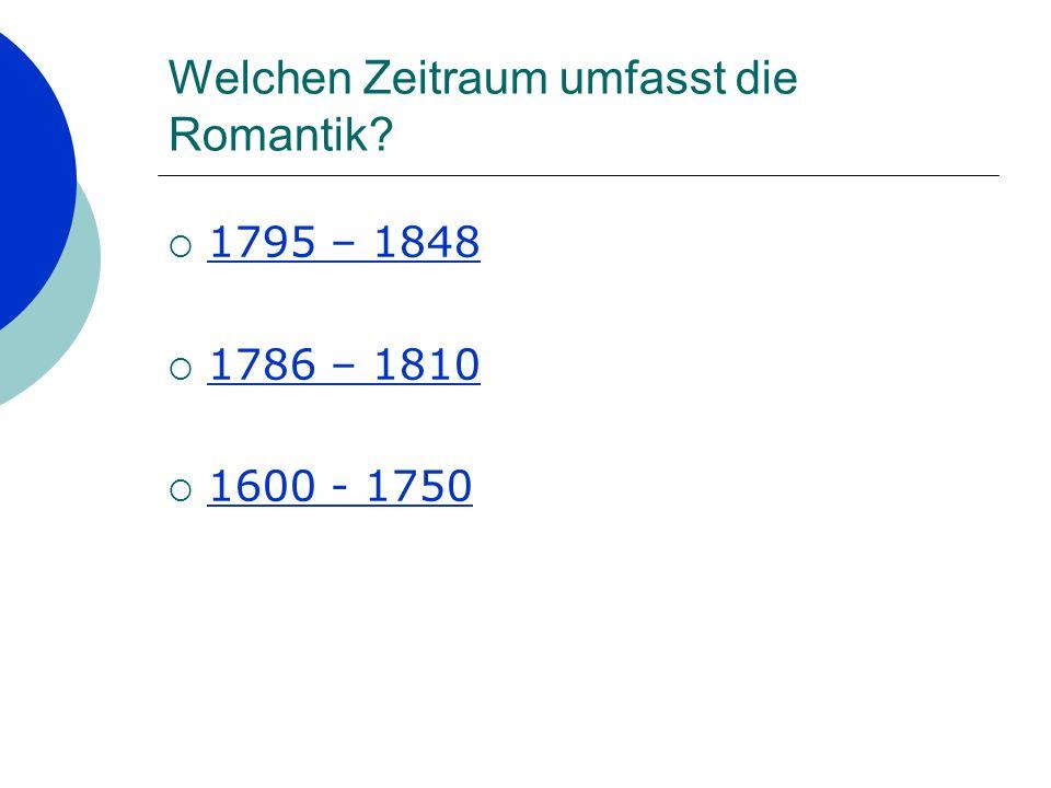 Welchen Zeitraum umfasst die Romantik? 1795 – 1848 1786 – 1810 1600 - 1750