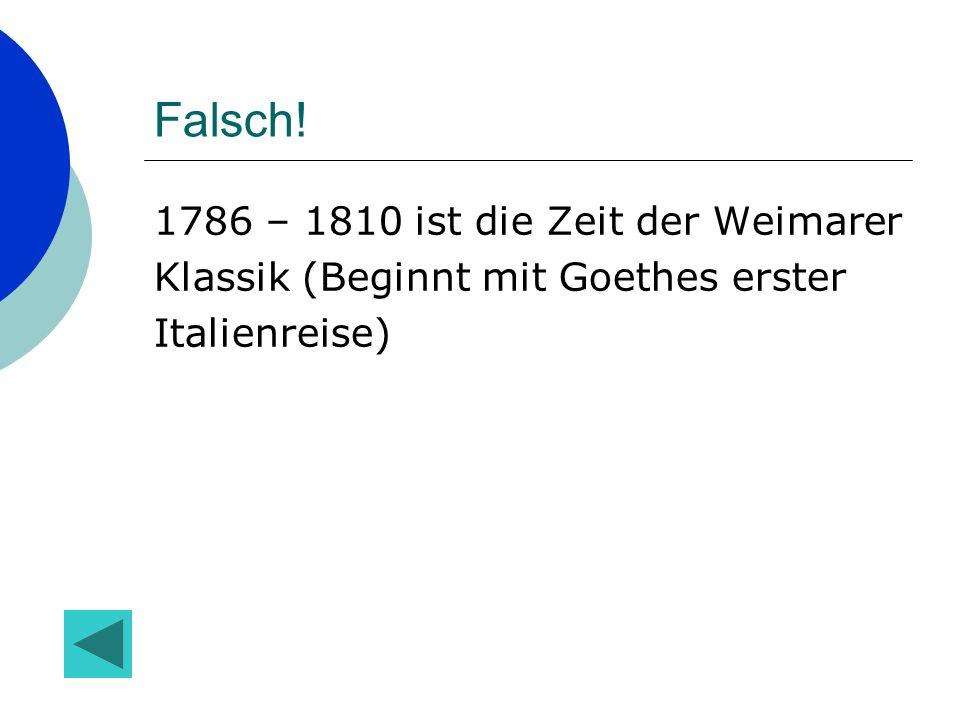 Falsch! 1786 – 1810 ist die Zeit der Weimarer Klassik (Beginnt mit Goethes erster Italienreise)