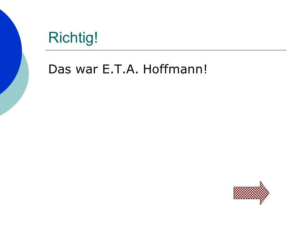 Richtig! Das war E.T.A. Hoffmann!