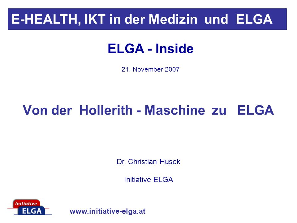 www.initiative-elga.at Von der Hollerith - Maschine zu ELGA Dr. Christian Husek Initiative ELGA E-HEALTH, IKT in der Medizin und ELGA ELGA - Inside 21