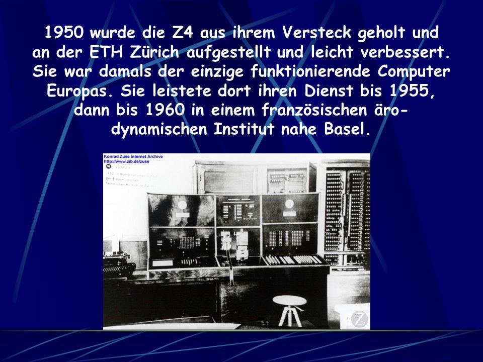Die Z4, eine Weiterentwicklung ebenfalls aus Relais aufgebaut, war beinahe fertig, als sie wegen der ununterbrochenen Bombenangriffe von Berlin nach G