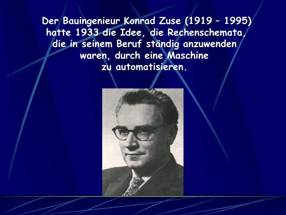 Der Bauingenieur Konrad Zuse (1919 – 1995) hatte 1933 die Idee, die Rechenschemata, die in seinem Beruf ständig anzuwenden waren, durch eine Maschine zu automatisieren.