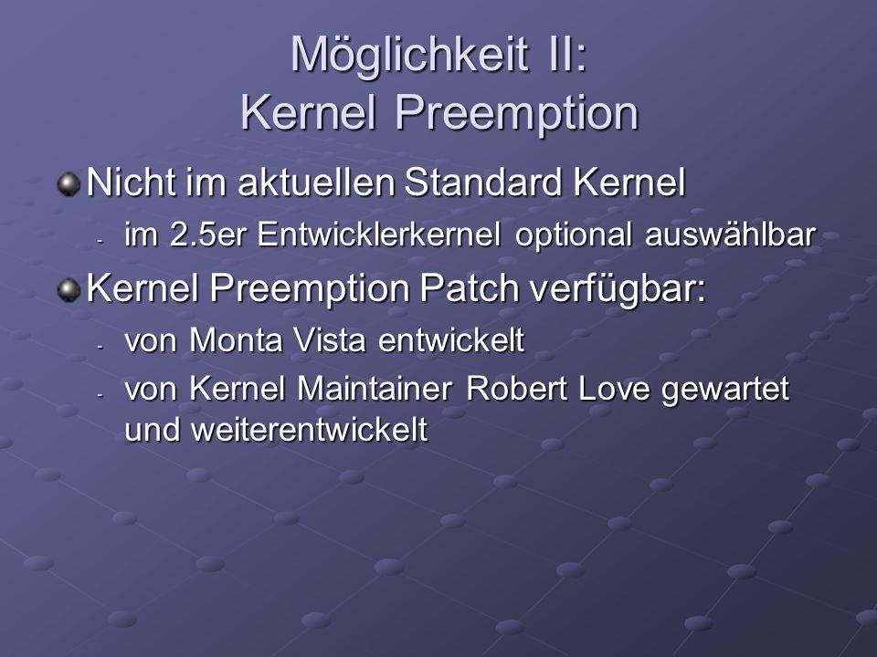 Möglichkeit II: Kernel Preemption Nicht im aktuellen Standard Kernel - im 2.5er Entwicklerkernel optional auswählbar Kernel Preemption Patch verfügbar: - von Monta Vista entwickelt - von Kernel Maintainer Robert Love gewartet und weiterentwickelt