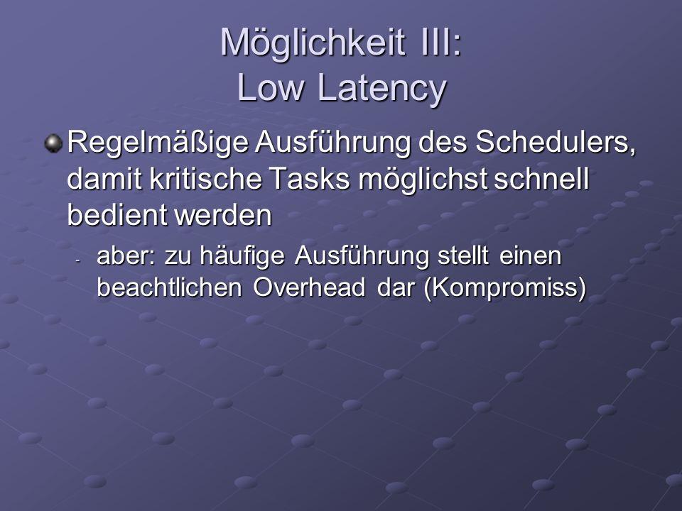 Möglichkeit III: Low Latency Regelmäßige Ausführung des Schedulers, damit kritische Tasks möglichst schnell bedient werden - aber: zu häufige Ausführung stellt einen beachtlichen Overhead dar (Kompromiss)