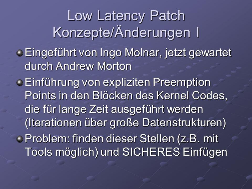 Low Latency Patch Konzepte/Änderungen I Eingeführt von Ingo Molnar, jetzt gewartet durch Andrew Morton Einführung von expliziten Preemption Points in den Blöcken des Kernel Codes, die für lange Zeit ausgeführt werden (Iterationen über große Datenstrukturen) Problem: finden dieser Stellen (z.B.