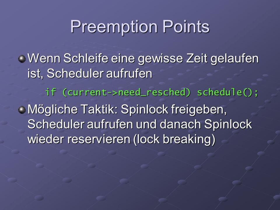 Preemption Points Wenn Schleife eine gewisse Zeit gelaufen ist, Scheduler aufrufen if (current->need_resched) schedule(); Mögliche Taktik: Spinlock freigeben, Scheduler aufrufen und danach Spinlock wieder reservieren (lock breaking)