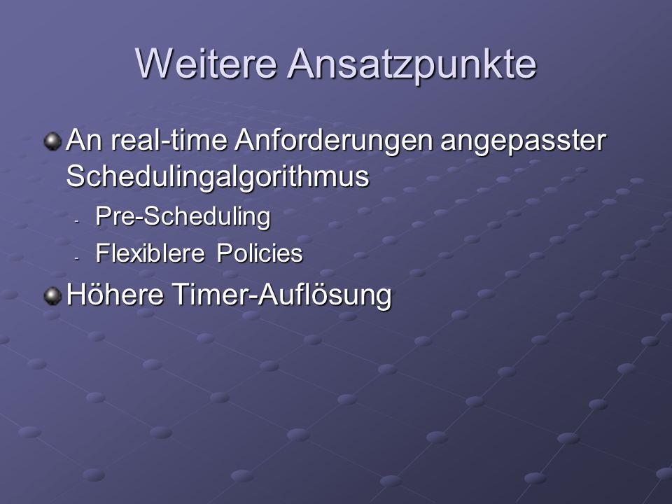 Weitere Ansatzpunkte An real-time Anforderungen angepasster Schedulingalgorithmus - Pre-Scheduling - Flexiblere Policies Höhere Timer-Auflösung