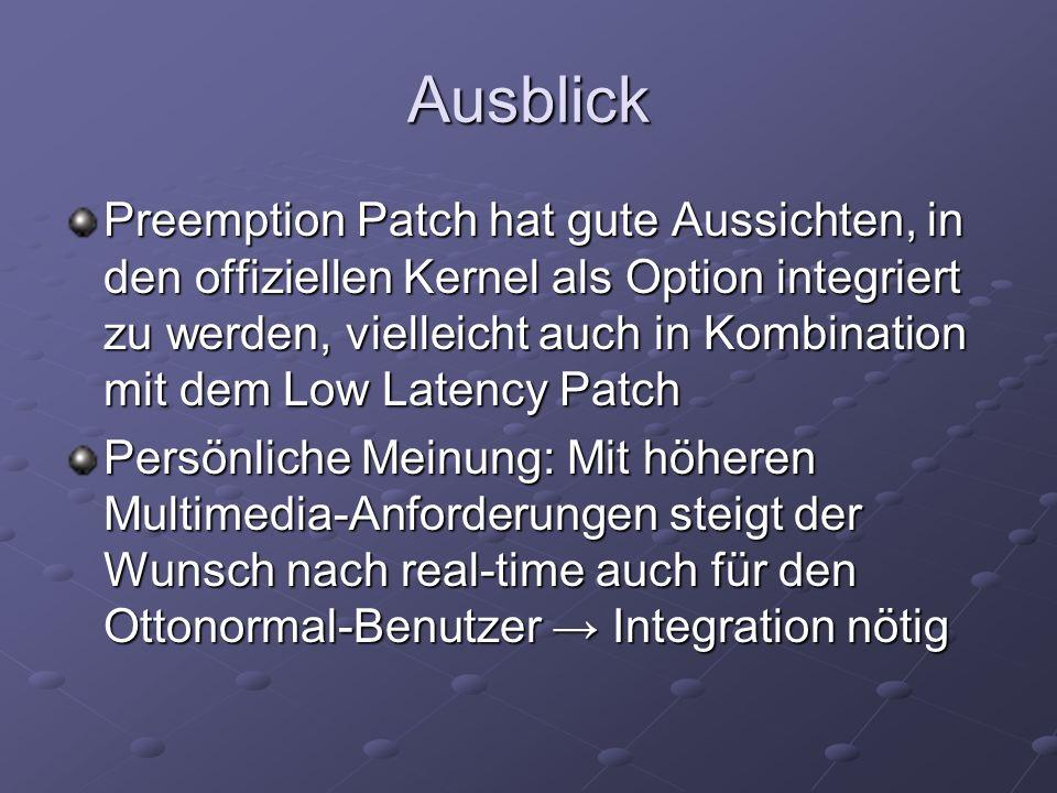 Ausblick Preemption Patch hat gute Aussichten, in den offiziellen Kernel als Option integriert zu werden, vielleicht auch in Kombination mit dem Low Latency Patch Persönliche Meinung: Mit höheren Multimedia-Anforderungen steigt der Wunsch nach real-time auch für den Ottonormal-Benutzer Integration nötig