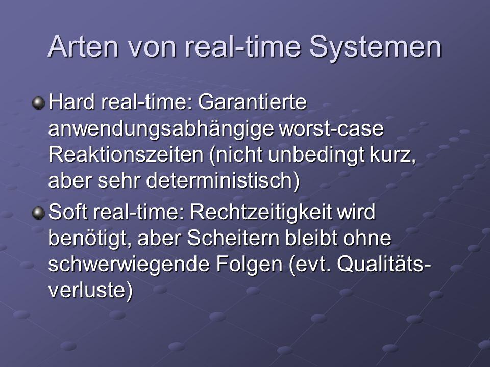 Arten von real-time Systemen Hard real-time: Garantierte anwendungsabhängige worst-case Reaktionszeiten (nicht unbedingt kurz, aber sehr deterministisch) Soft real-time: Rechtzeitigkeit wird benötigt, aber Scheitern bleibt ohne schwerwiegende Folgen (evt.
