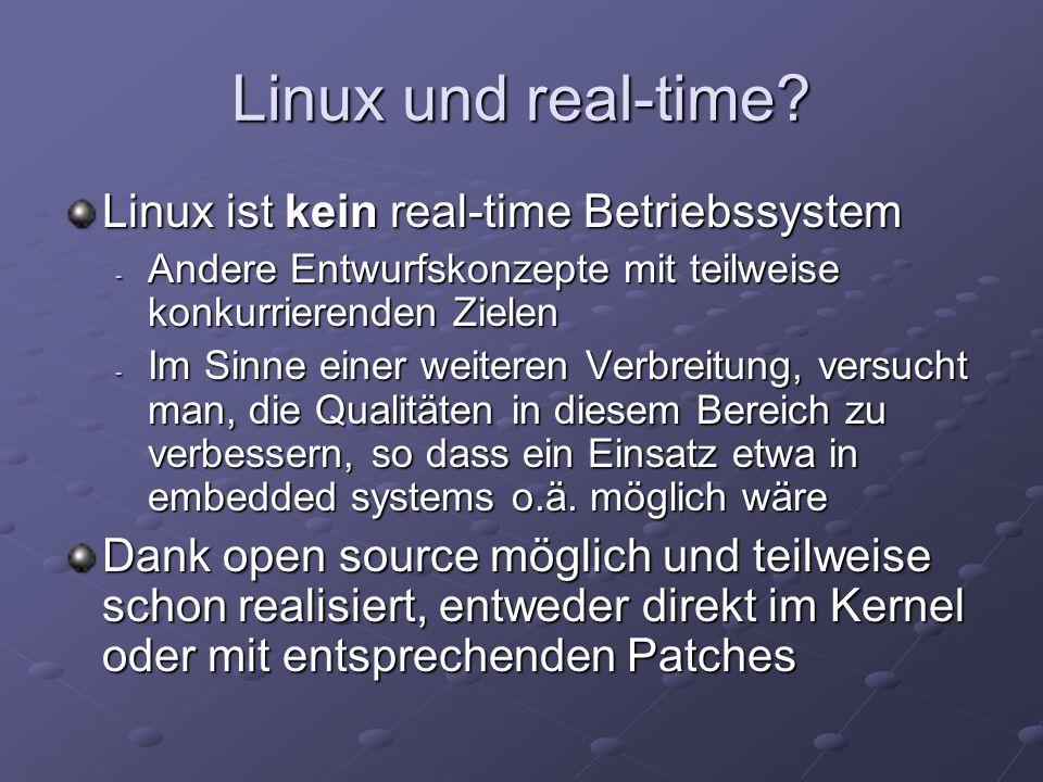 Was der aktuelle Linux Kernel leistet Zeitvorgaben im Millisekundenbereich werden standardmäßig nicht eingehalten, aber soft real- time ist kein Problem Kritische Bereiche werden unter Interruptsperre abgearbeitet - Kernel ist nicht preemptiv Langwährende Systemaufrufe halten hochpriore Benutzerprozesse auf Quelle für Indeterminismus der Antwortzeiten Thread scheduling policies - SCHED_FIFO, SCHED_RR, SCHED_OTHER - Nicht gerade fein-granuliert und parametrisierbar