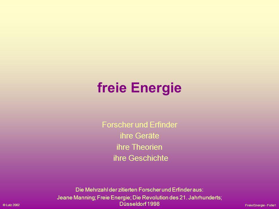 Freie Energie - Folie1 © Lutz 2002 freie Energie Forscher und Erfinder ihre Geräte ihre Theorien ihre Geschichte Die Mehrzahl der zitierten Forscher u