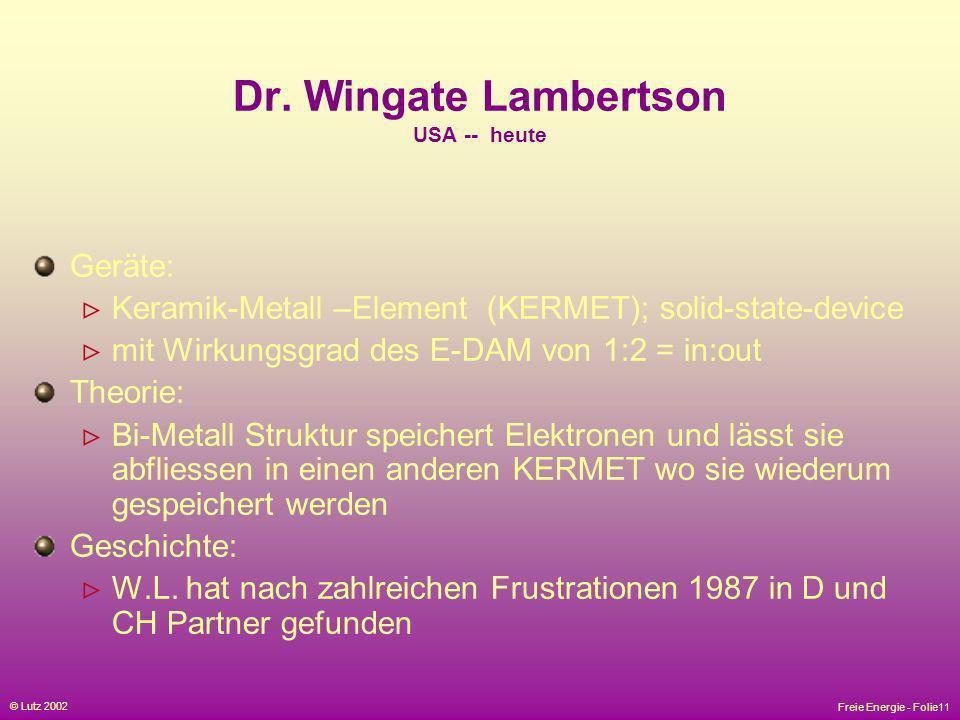 Freie Energie - Folie11 © Lutz 2002 Dr. Wingate Lambertson USA -- heute Geräte: Keramik-Metall –Element (KERMET); solid-state-device mit Wirkungsgrad