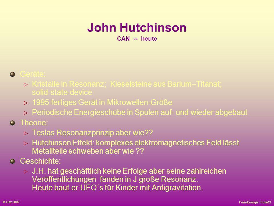 Freie Energie - Folie12 © Lutz 2002 John Hutchinson CAN -- heute Geräte: Kristalle in Resonanz; Kieselsteine aus Barium–Titanat; solid-state-device 19