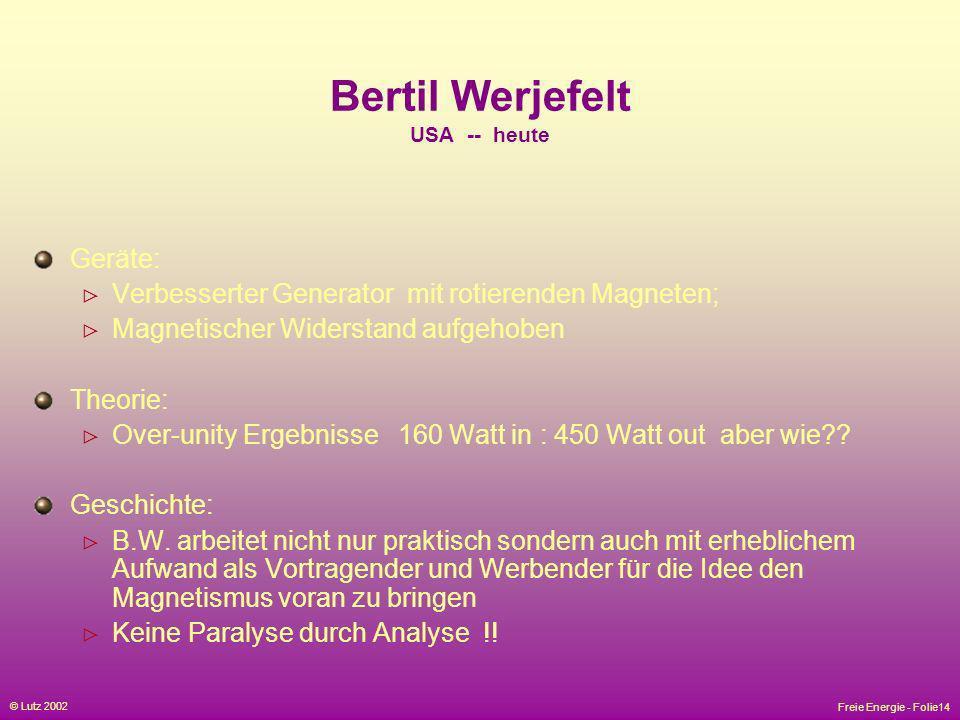 Freie Energie - Folie14 © Lutz 2002 Bertil Werjefelt USA -- heute Geräte: Verbesserter Generator mit rotierenden Magneten; Magnetischer Widerstand auf