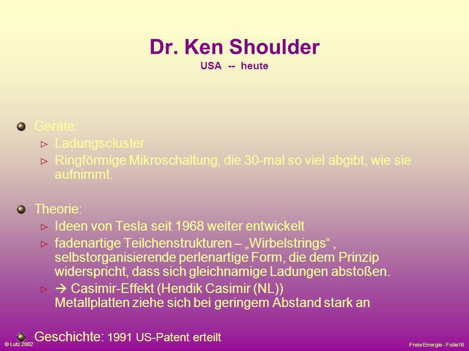 Freie Energie - Folie16 © Lutz 2002 Dr. Ken Shoulder USA -- heute Geräte: Ladungscluster Ringförmige Mikroschaltung, die 30-mal so viel abgibt, wie si