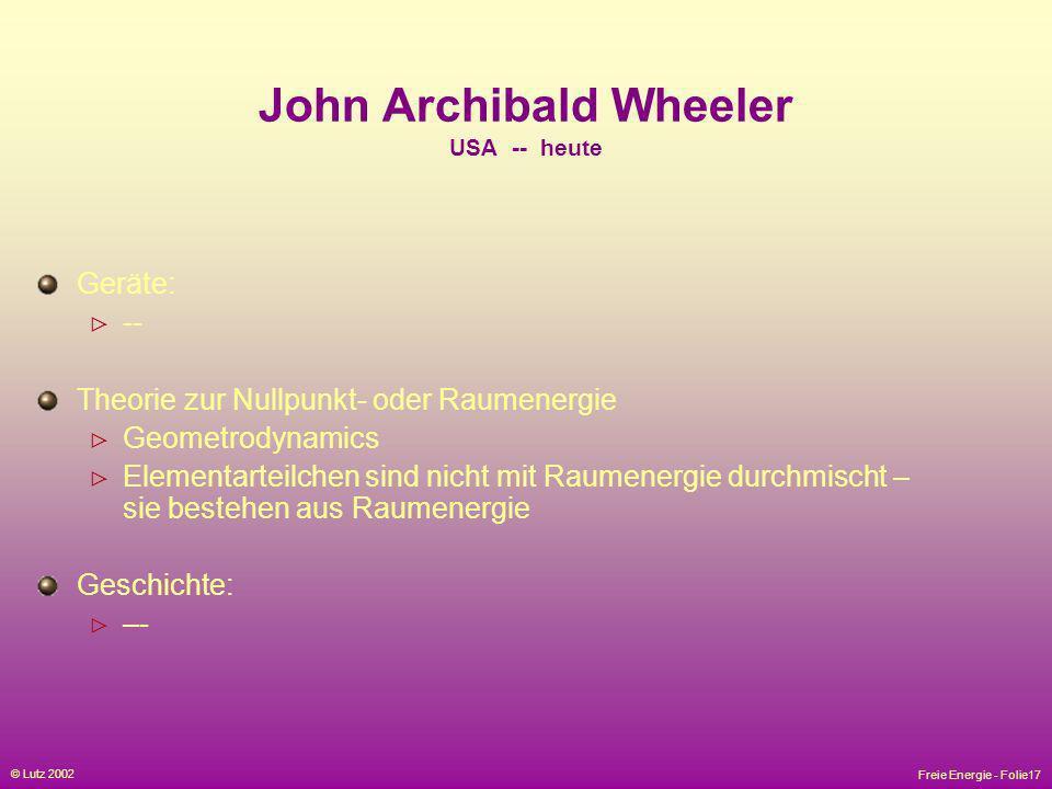 Freie Energie - Folie17 © Lutz 2002 John Archibald Wheeler USA -- heute Geräte: -- Theorie zur Nullpunkt- oder Raumenergie Geometrodynamics Elementart