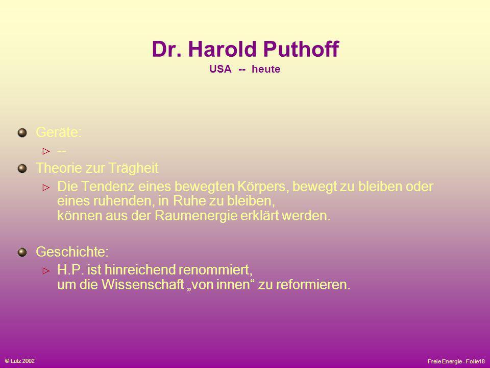 Freie Energie - Folie18 © Lutz 2002 Dr. Harold Puthoff USA -- heute Geräte: -- Theorie zur Trägheit Die Tendenz eines bewegten Körpers, bewegt zu blei