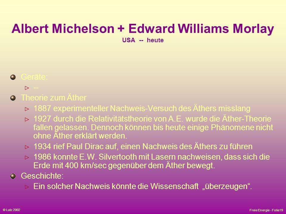 Freie Energie - Folie19 © Lutz 2002 Albert Michelson + Edward Williams Morlay USA -- heute Geräte: -- Theorie zum Äther 1887 experimenteller Nachweis-