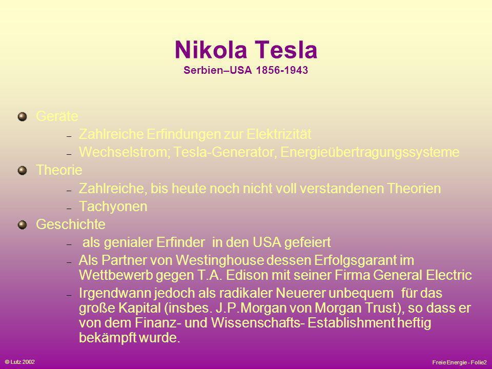 Freie Energie - Folie2 © Lutz 2002 Nikola Tesla Serbien–USA 1856-1943 Geräte – Zahlreiche Erfindungen zur Elektrizität – Wechselstrom; Tesla-Generator