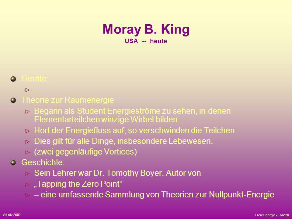 Freie Energie - Folie20 © Lutz 2002 Moray B. King USA -- heute Geräte: -- Theorie zur Raumenergie Begann als Student Energieströme zu sehen, in denen