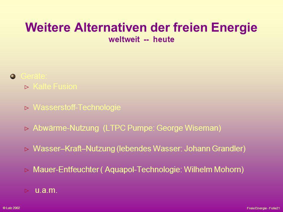 Freie Energie - Folie21 © Lutz 2002 Weitere Alternativen der freien Energie weltweit -- heute Geräte: Kalte Fusion Wasserstoff-Technologie Abwärme-Nut