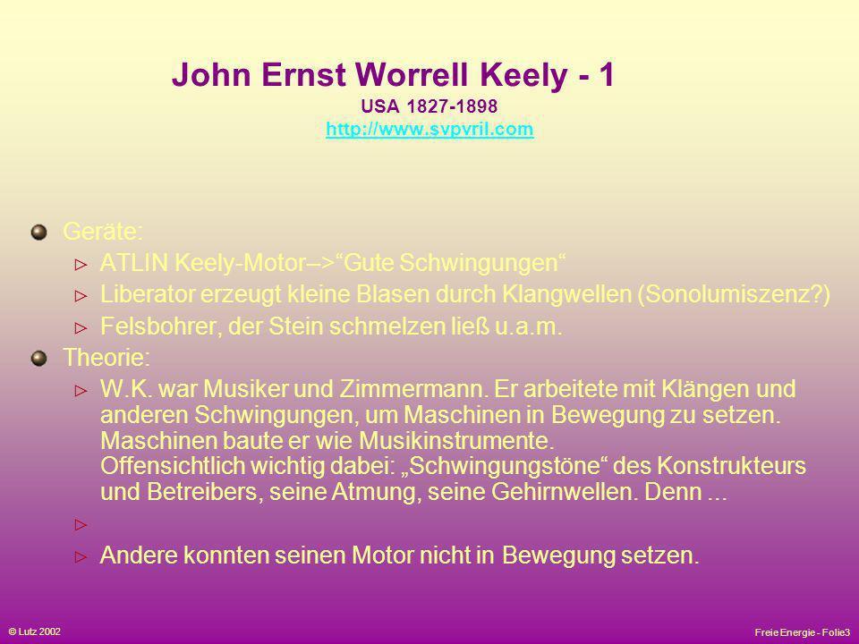 Freie Energie - Folie3 © Lutz 2002 John Ernst Worrell Keely - 1 USA 1827-1898 http://www.svpvril.com http://www.svpvril.com Geräte: ATLIN Keely-Motor-