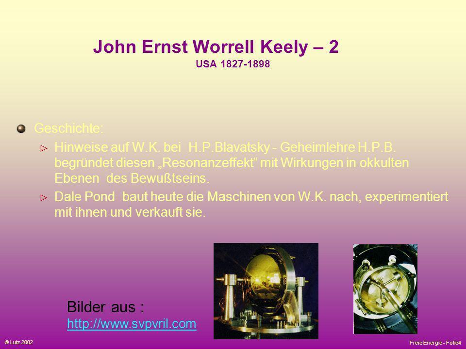 Freie Energie - Folie4 © Lutz 2002 John Ernst Worrell Keely – 2 USA 1827-1898 Geschichte: Hinweise auf W.K. bei H.P.Blavatsky - Geheimlehre H.P.B. beg