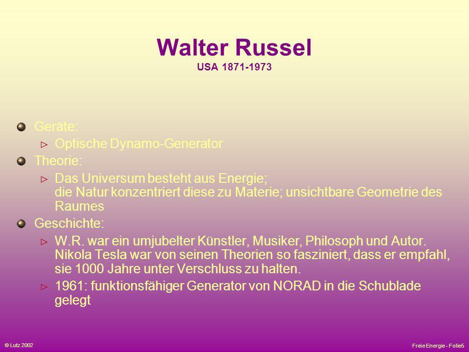 Freie Energie - Folie5 © Lutz 2002 Walter Russel USA 1871-1973 Geräte: Optische Dynamo-Generator Theorie: Das Universum besteht aus Energie; die Natur