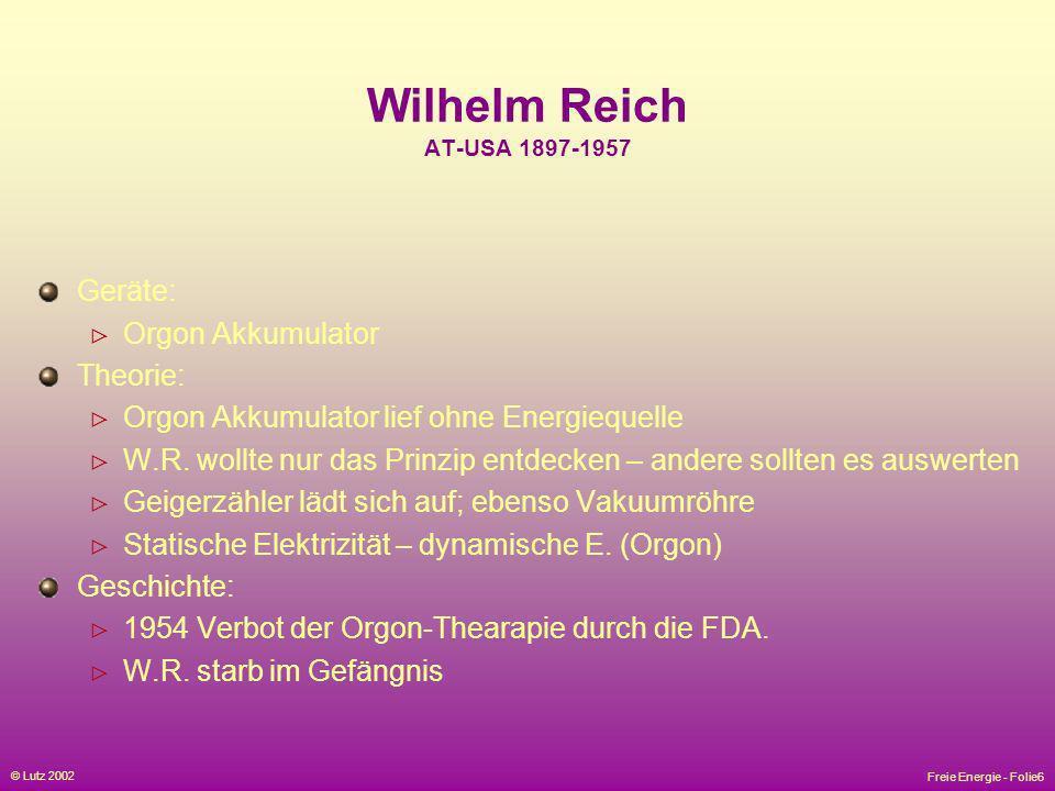 Freie Energie - Folie6 © Lutz 2002 Wilhelm Reich AT-USA 1897-1957 Geräte: Orgon Akkumulator Theorie: Orgon Akkumulator lief ohne Energiequelle W.R. wo