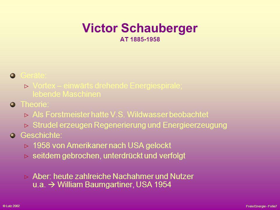Freie Energie - Folie7 © Lutz 2002 Victor Schauberger AT 1885-1958 Geräte: Vortex – einwärts drehende Energiespirale; lebende Maschinen Theorie: Als F