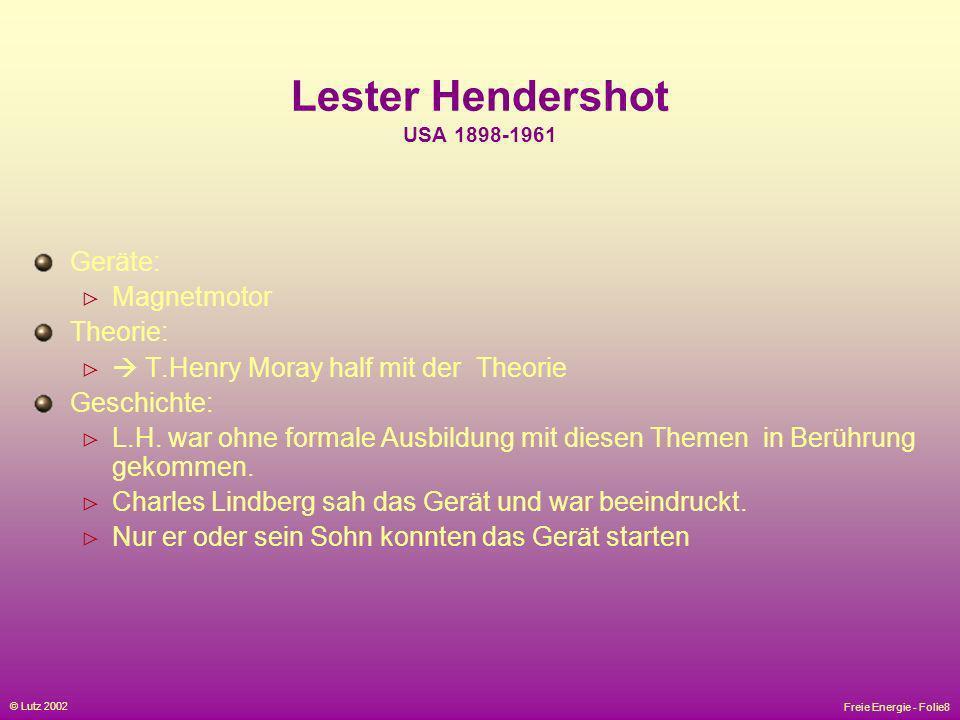 Freie Energie - Folie8 © Lutz 2002 Lester Hendershot USA 1898-1961 Geräte: Magnetmotor Theorie: T.Henry Moray half mit der Theorie Geschichte: L.H. wa