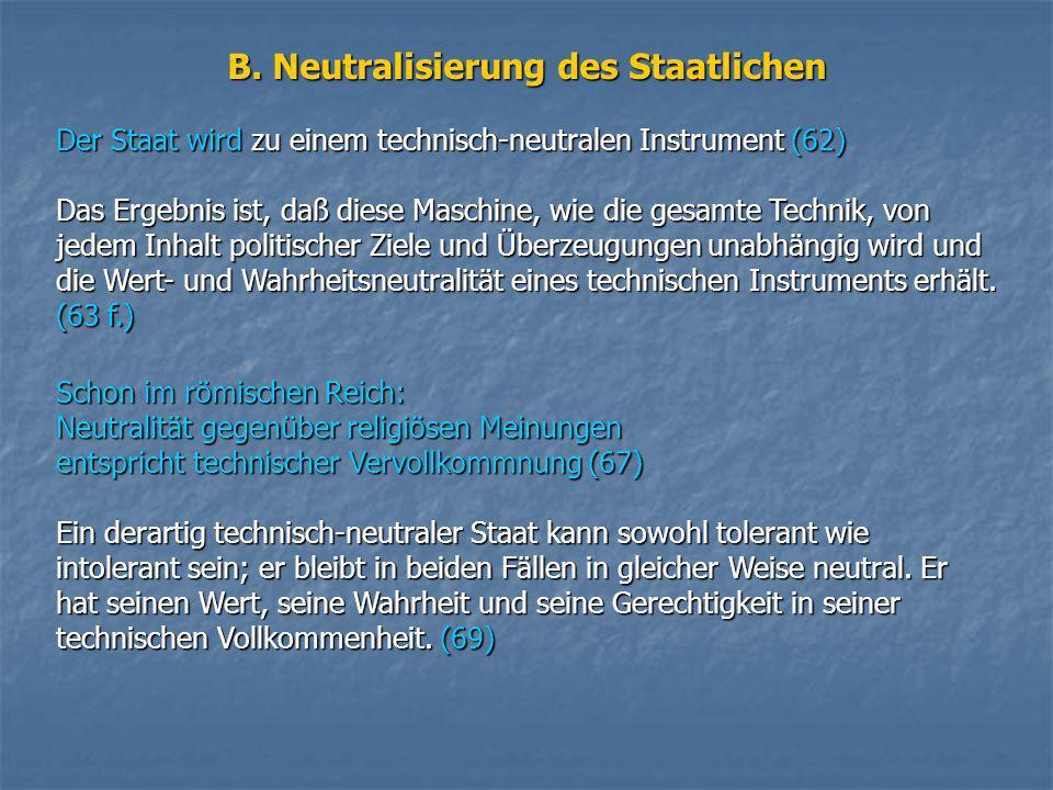 B. Neutralisierung des Staatlichen Der Staat wird zu einem technisch-neutralen Instrument (62) Das Ergebnis ist, daß diese Maschine, wie die gesamte T