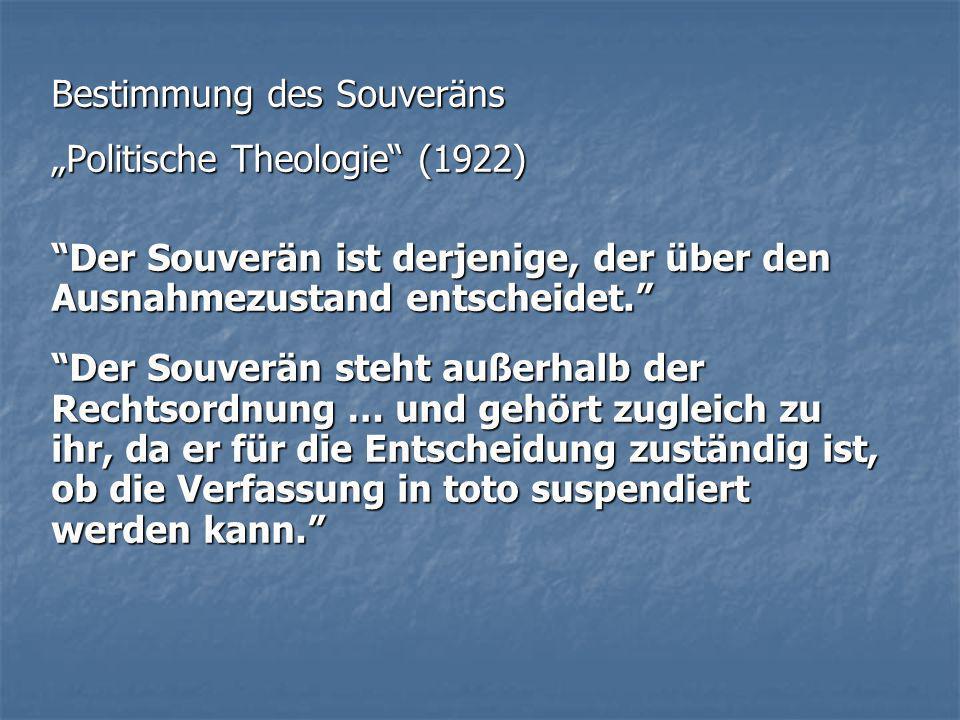 Bestimmung des Souveräns Politische Theologie (1922) Der Souverän ist derjenige, der über den Ausnahmezustand entscheidet. Der Souverän steht außerhal