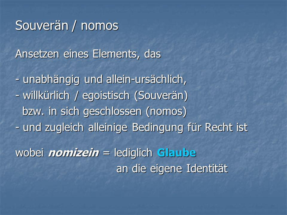 Souverän / nomos Ansetzen eines Elements, das - unabhängig und allein-ursächlich, - willkürlich / egoistisch (Souverän) bzw. in sich geschlossen (nomo