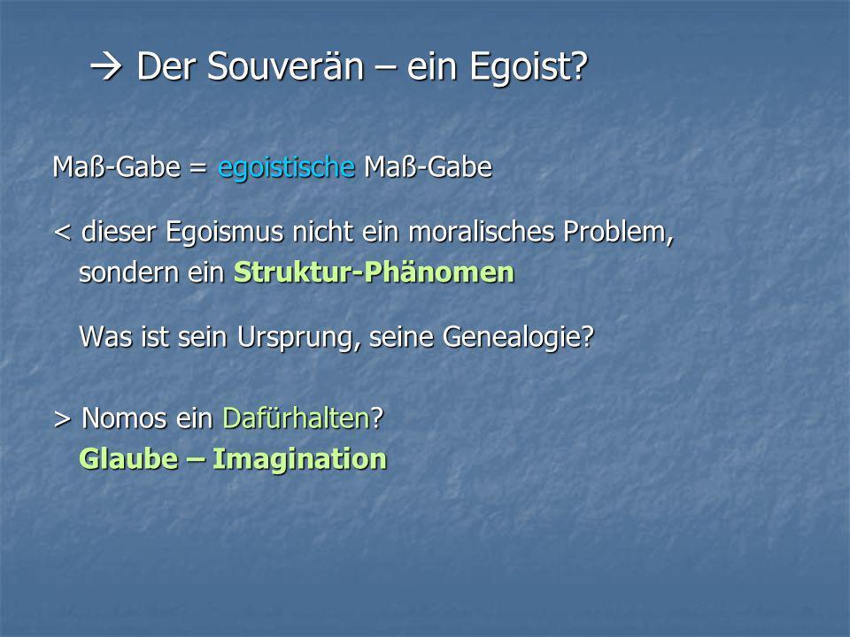Der Souverän – ein Egoist? Der Souverän – ein Egoist? Maß-Gabe = egoistische Maß-Gabe < dieser Egoismus nicht ein moralisches Problem, sondern ein Str