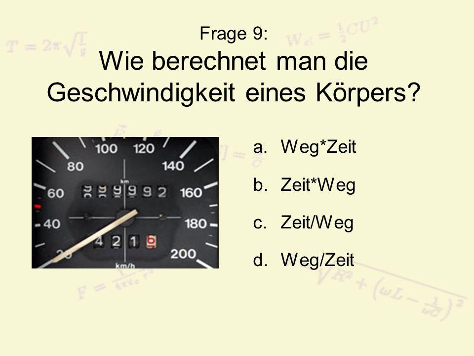 Frage 9: Wie berechnet man die Geschwindigkeit eines Körpers? a.Weg*Zeit b.Zeit*Weg c.Zeit/Weg d.Weg/Zeit