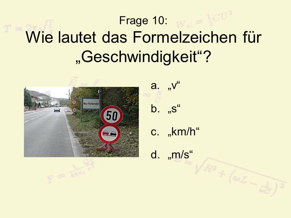Frage 10: Wie lautet das Formelzeichen für Geschwindigkeit? a.v b.s c.km/h d.m/s