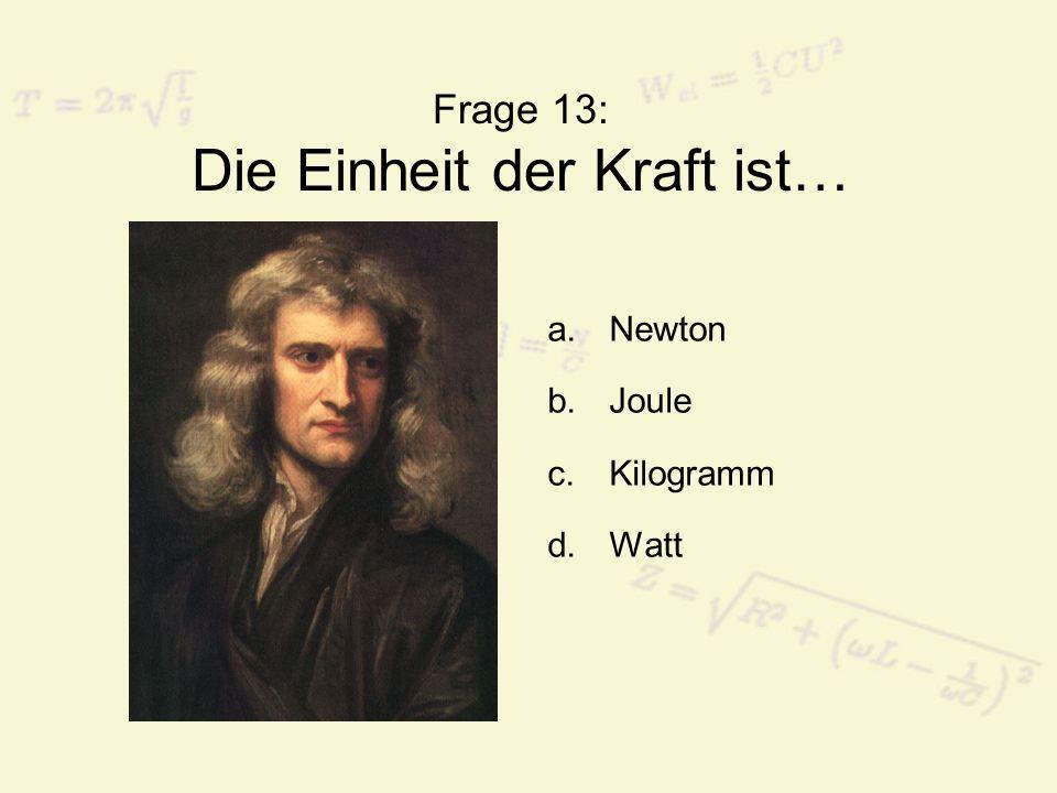 Frage 13: Die Einheit der Kraft ist… a.Newton b.Joule c.Kilogramm d.Watt