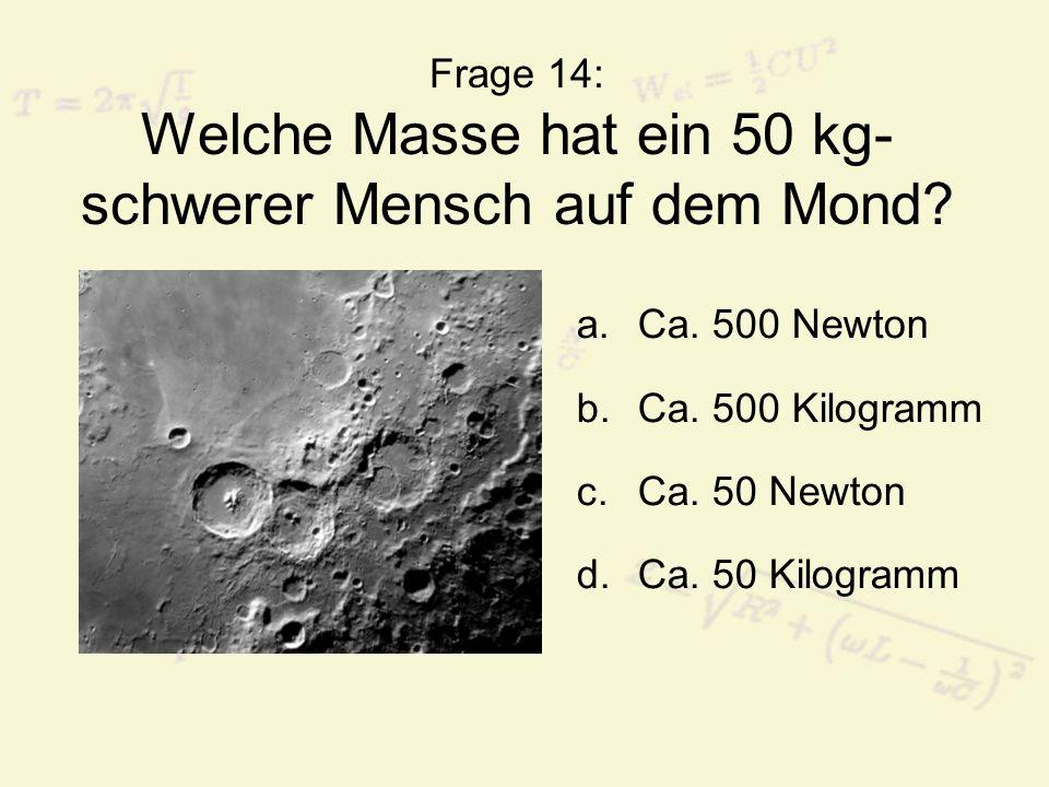 Frage 14: Welche Masse hat ein 50 kg- schwerer Mensch auf dem Mond? a.Ca. 500 Newton b.Ca. 500 Kilogramm c.Ca. 50 Newton d.Ca. 50 Kilogramm