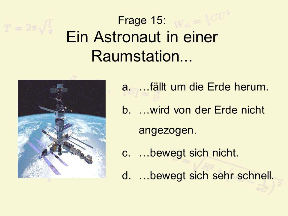Frage 15: Ein Astronaut in einer Raumstation... a.…fällt um die Erde herum. b.…wird von der Erde nicht angezogen. c.…bewegt sich nicht. d.…bewegt sich