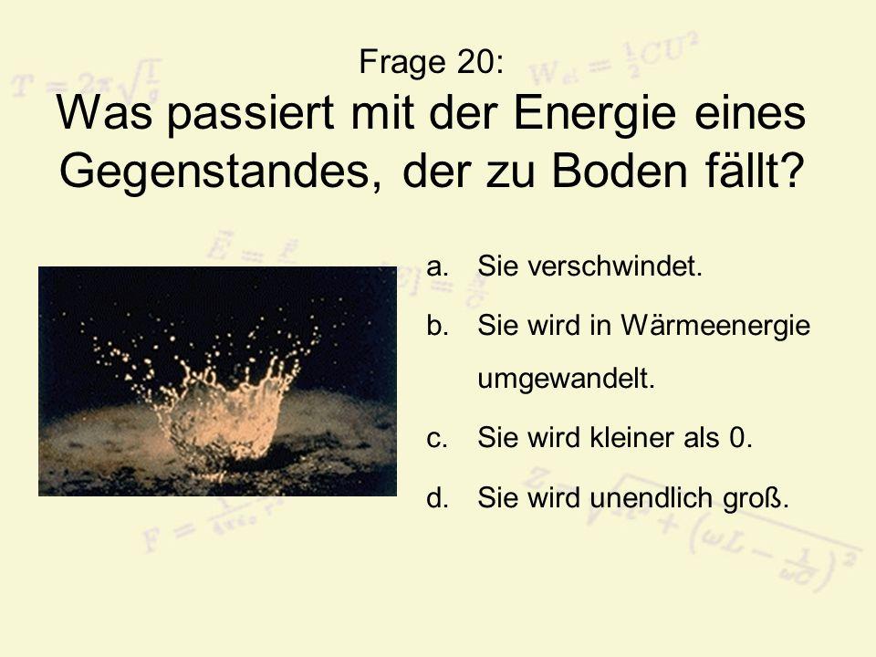 Frage 20: Was passiert mit der Energie eines Gegenstandes, der zu Boden fällt? a.Sie verschwindet. b.Sie wird in Wärmeenergie umgewandelt. c.Sie wird